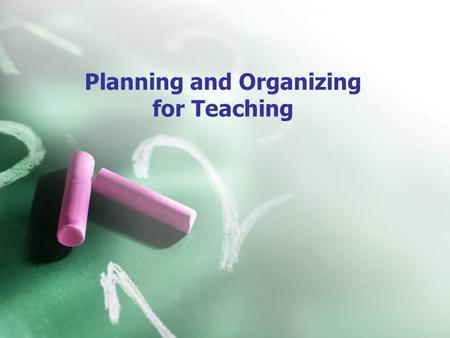 Planning and Organizing for Teaching. How will you plan and organize for teaching? *planning for teaching *organization is central to effective teaching.