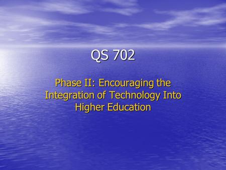 QS 702 Phase II: Encouraging the Integration of Technology Into Higher Education.