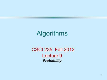 1 Algorithms CSCI 235, Fall 2012 Lecture 9 Probability.