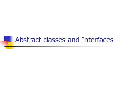 Abstract classes and Interfaces. Abstract classes.