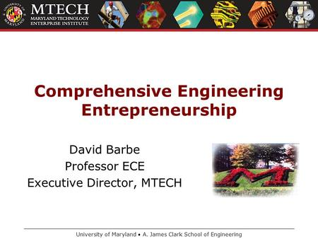 University of Maryland A. James Clark School of Engineering Comprehensive Engineering Entrepreneurship David Barbe Professor ECE Executive Director, MTECH.