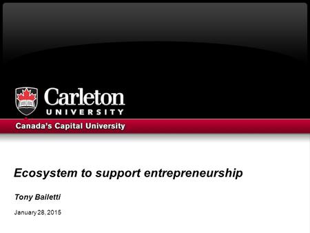 Ecosystem to support entrepreneurship Tony Bailetti January 28, 2015.