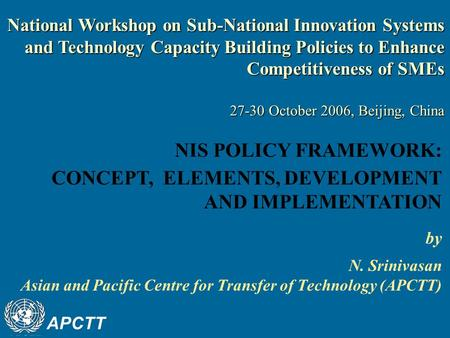 APCTT by N. Srinivasan Asian and Pacific Centre for Transfer of Technology (APCTT) NIS POLICY FRAMEWORK: CONCEPT, ELEMENTS, DEVELOPMENT AND IMPLEMENTATION.