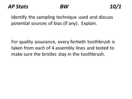 AP Stats BW 10/1 Identify the sampling technique used and discuss potential sources of bias (if any). Explain. For quality assurance, every fortieth toothbrush.