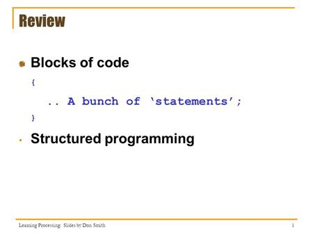 Review Blocks of code {.. A bunch of 'statements'; } Structured programming Learning Processing: Slides by Don Smith 1.