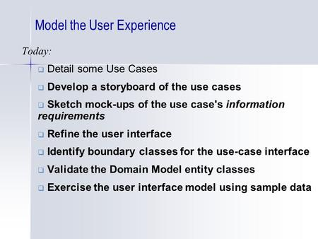 Model the User Experience Today:  Detail some Use Cases  Develop a storyboard of the use cases  Sketch mock-ups of the use case's information requirements.