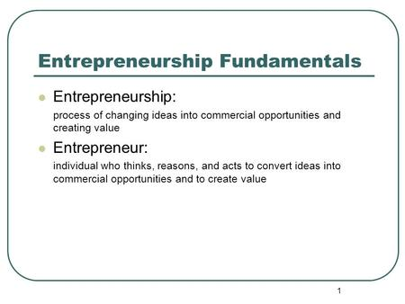 1 Entrepreneurship Fundamentals Entrepreneurship: process of changing ideas into commercial opportunities and creating value Entrepreneur: individual who.
