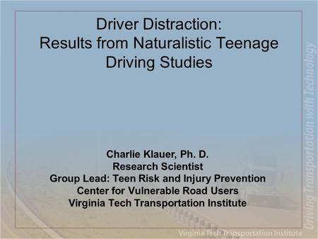 Driver Distraction: Results from Naturalistic Teenage Driving Studies Charlie Klauer, Ph. D. Research Scientist Group Lead: Teen Risk and Injury Prevention.