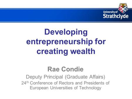 Developing entrepreneurship for creating wealth Rae Condie Deputy Principal (Graduate Affairs) 24 th Conference of Rectors and Presidents of European Universities.