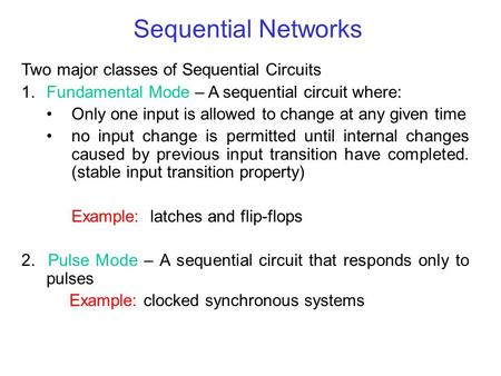 Sequential Networks Two major classes of Sequential Circuits 1.Fundamental Mode – A sequential circuit where: Only one input is allowed to change at any.