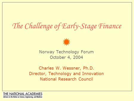 The Challenge of Early-Stage Finance  Norway Technology Forum October 4, 2004 Charles W. Wessner, Ph.D. Director, Technology and Innovation National.