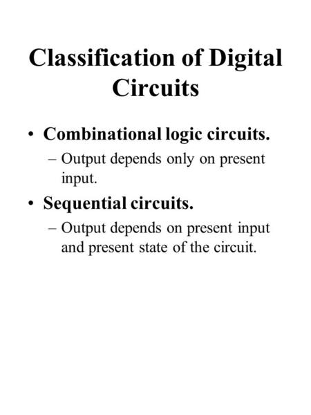 Classification of Digital Circuits Combinational logic circuits. –Output depends only on present input. Sequential circuits. –Output depends on present.