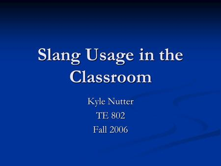 Slang Usage in the Classroom Kyle Nutter TE 802 Fall 2006.