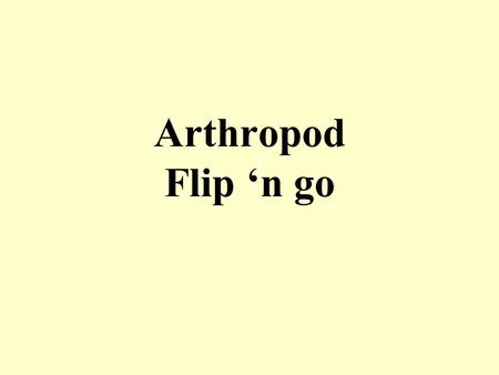 Arthropod Flip 'n go. Name 3 general characteristics of ALL ARTHROPODS Invertebrate protostomes Exoskeleton of chitin jointed appendages segmented bodies.