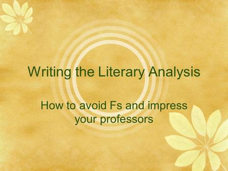 Writing the Literary Analysis How to avoid Fs and impress your professors.