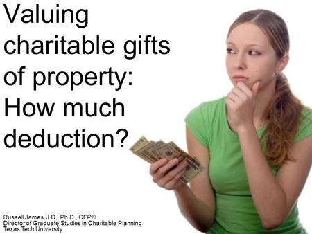 Valuing charitable gifts of property: How much deduction? Russell James, J.D., Ph.D., CFP® Director of Graduate Studies in Charitable Planning Texas Tech.