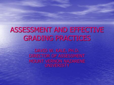 ASSESSMENT AND EFFECTIVE GRADING PRACTICES DAVID W. KALE, PH.D. DIRECTOR OF ASSESSMENT MOUNT VERNON NAZARENE UNIVERISTY.