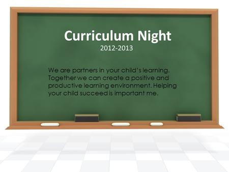 Curriculum Night We are partners in your child's learning. Together we can create a positive and productive learning environment. Helping your child succeed.