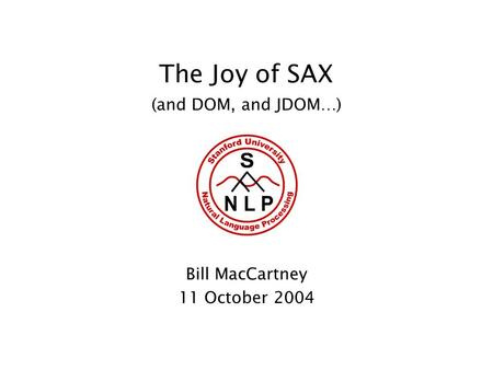The Joy of SAX (and DOM, and JDOM…) Bill MacCartney 11 October 2004.