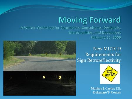 New MUTCD Requirements for Sign Retroreflectivity Matheu J. Carter, P.E. Delaware T 2 Center.
