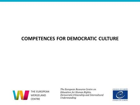 COMPETENCES FOR DEMOCRATIC CULTURE The European Resource Centre on Education for Human Rights, Democratic Citizenship and Intercultural Understanding.
