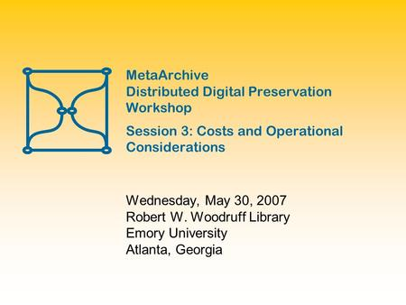 MetaArchive Distributed Digital Preservation Workshop Session 3: Costs and Operational Considerations Wednesday, May 30, 2007 Robert W. Woodruff Library.