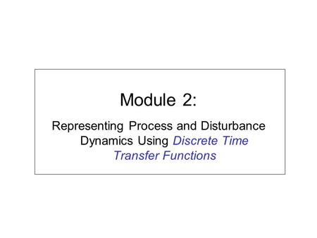 Module 2: Representing Process and Disturbance Dynamics Using Discrete Time Transfer Functions.