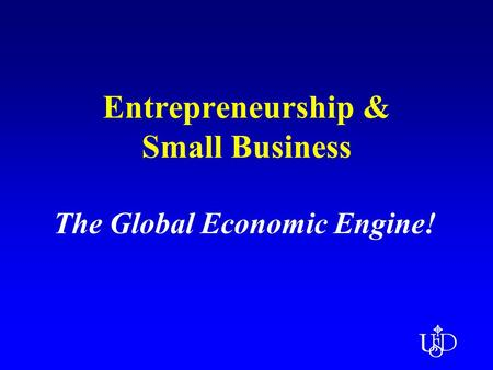 Entrepreneurship & Small Business The Global Economic Engine!