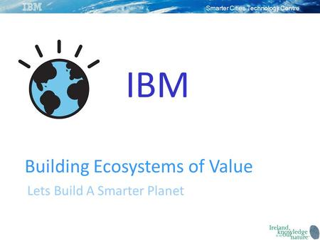Smarter Cities Technology Centre IBM Building Ecosystems of Value Lets Build A Smarter Planet.