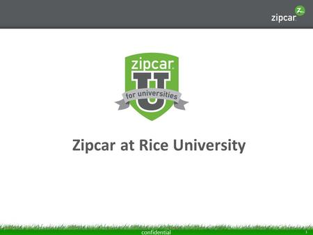 1 confidential Zipcar at Rice University. 2 confidential Zipcar 101 Zipcar is car-sharing, an alternative to car ownership that gives you wheels when.