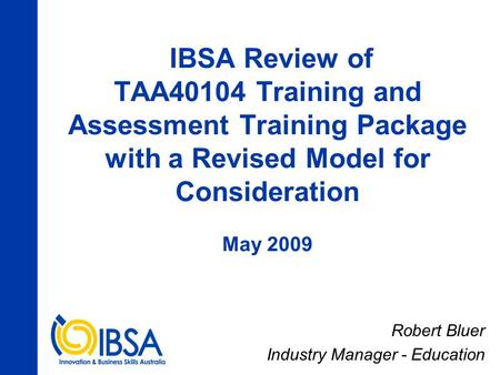 IBSA Review of TAA40104 Training and Assessment Training Package with a Revised Model for Consideration May 2009 Robert Bluer Industry Manager - Education.
