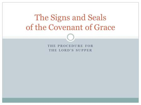 THE PROCEDURE FOR THE LORD'S SUPPER The Signs and Seals of the Covenant of Grace.