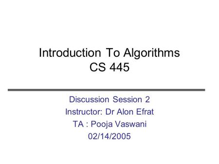 Introduction To Algorithms CS 445 Discussion Session 2 Instructor: Dr Alon Efrat TA : Pooja Vaswani 02/14/2005.