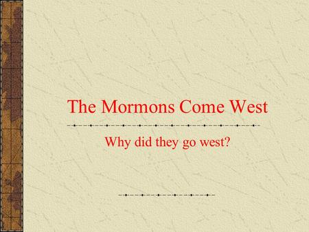 The Mormons Come West Why did they go west? Where did they go? They followed what is today known as the Mormon Trail The trail passes through Iowa, Nebraska,