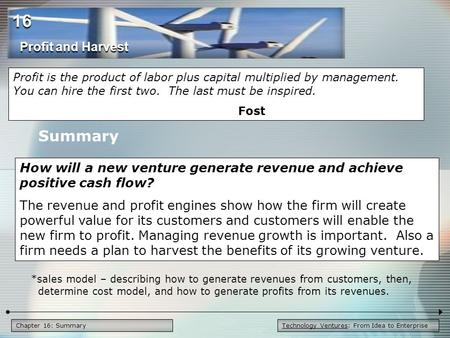 Technology Ventures: From Idea to EnterpriseChapter 16: Summary Summary How will a new venture generate revenue and achieve positive cash flow? The revenue.
