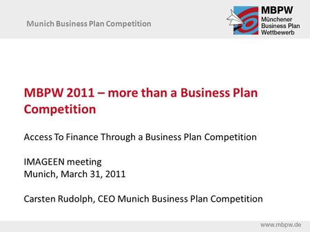 MBPW 2011 – more than a Business Plan Competition Access To Finance Through a Business Plan Competition IMAGEEN meeting Munich, March 31, 2011 Carsten.