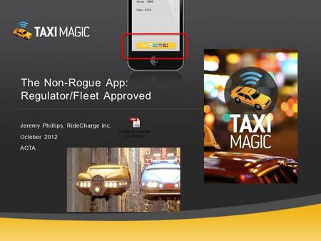 The Non-Rogue App: Regulator/Fleet Approved Jeremy Phillips, RideCharge Inc. October 2012 AGTA.