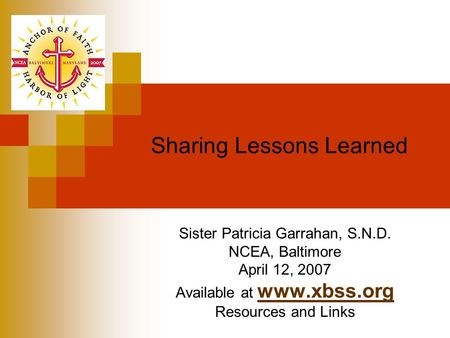 Sharing Lessons Learned Sister Patricia Garrahan, S.N.D. NCEA, Baltimore April 12, 2007 Available at www.xbss.org www.xbss.org Resources and Links.