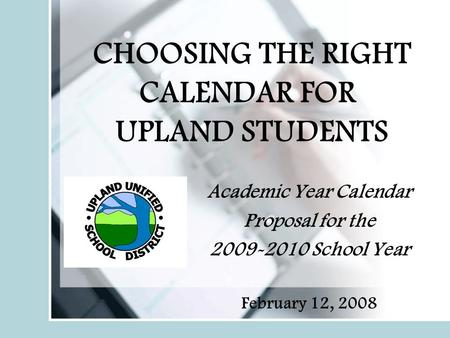 CHOOSING THE RIGHT CALENDAR FOR UPLAND STUDENTS Academic Year Calendar Proposal for the 2009-2010 School Year February 12, 2008.