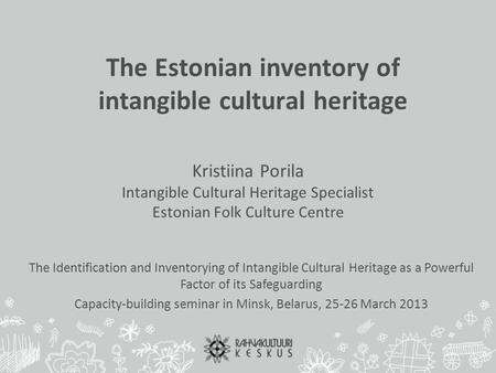 The Estonian inventory of intangible cultural heritage Kristiina Porila Intangible Cultural Heritage Specialist Estonian Folk Culture Centre The Identification.