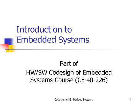 Codesign of Embedded Systems1 Introduction to Embedded Systems Part of HW/SW Codesign of Embedded Systems Course (CE 40-226)
