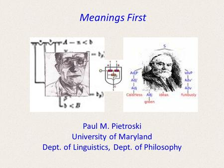 Meanings First Paul M. Pietroski University of Maryland Dept. of Linguistics, Dept. of Philosophy.