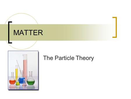 MATTER The Particle Theory. Particle Theory of Matter 1. All matter is made of small particles.