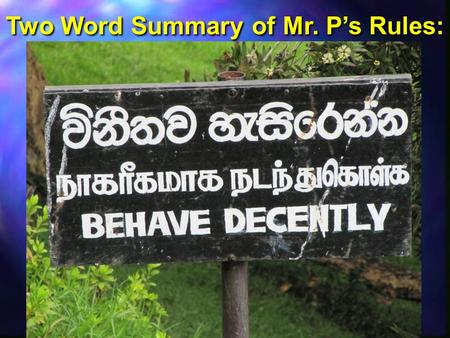 "Two Word Summary of Mr. P's Rules:. What does ""Behave Decently"" mean? What does ""Behave Decently"" mean?  Follow all school rules such as uniforms, ID's,"
