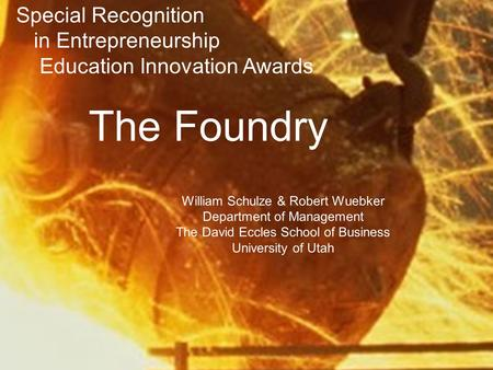 The Foundry William Schulze & Robert Wuebker Department of Management The David Eccles School of Business University of Utah Special Recognition in Entrepreneurship.