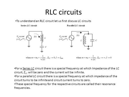 RLC circuits To understand an RLC circuit let us first discuss LC circuits For a Series LC circuit there is a special frequency at which Impedance of the.