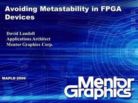 Avoiding Metastability in FPGA Devices MAPLD 2009 David Landoll Applications Architect Mentor Graphics Corp.