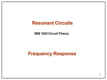1 Resonant Circuits SEE 1023 Circuit Theory Frequency Response.