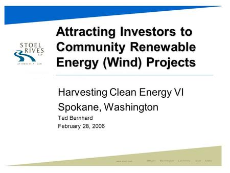 Attracting Investors to Community Renewable Energy (Wind) Projects Harvesting Clean Energy VI Spokane, Washington Ted Bernhard February 28, 2006.