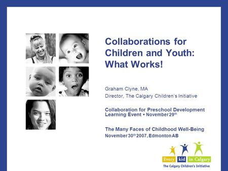 Collaborations for Children and Youth: What Works! Graham Clyne, MA Director, The Calgary Children's Initiative Collaboration for Preschool Development.